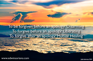 Forgiveness Simplified - To be forgiven before giving an apology: Disarming; To forgive before receiving an apology: Liberating; To forgive after receiving an apology: Mutual Healing